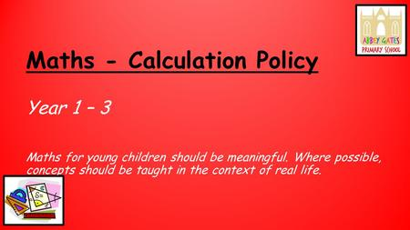 Maths - Calculation Policy Year 1 – 3 Maths for young children should be meaningful. Where possible, concepts should be taught in the context of real life.