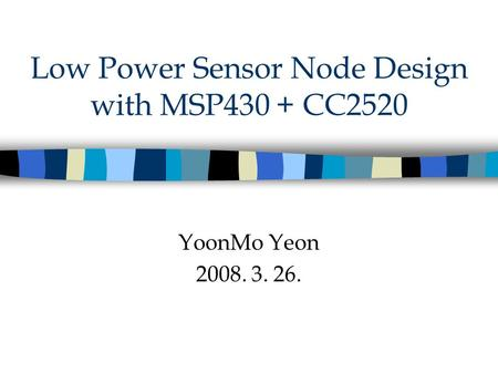 Low Power Sensor Node Design with MSP430 + CC2520 YoonMo Yeon 2008. 3. 26.