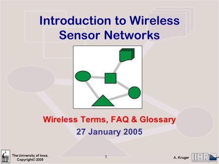 The University of Iowa. Copyright© 2005 A. Kruger 1 Introduction to Wireless Sensor Networks Wireless Terms, FAQ & Glossary 27 January 2005.