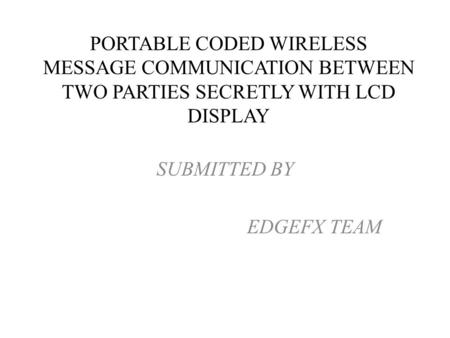 SUBMITTED BY EDGEFX TEAM PORTABLE CODED WIRELESS MESSAGE COMMUNICATION BETWEEN TWO PARTIES SECRETLY WITH LCD DISPLAY.