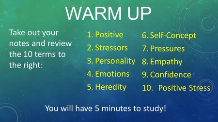 WARM UP 6.Self-Concept 7.Pressures 8.Empathy 9.Confidence 10.Positive Stress 1.Positive 2.Stressors 3.Personality 4.Emotions 5.Heredity Take out your notes.