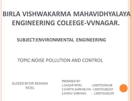 TOPIC:NOISE POLLUTION AND CONTROL BIRLA VISHWAKARMA MAHAVIDHYALAYA ENGINEERING COLEEGE-VVNAGAR. SUBJECT:ENVIRONMENTAL ENGINEERING GUIDED BY:DR.RESHMA PATEL.