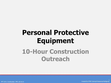 PPT 10-hr. Construction – PPE v.05.18.15 1 Created by OTIEC Outreach Resources Workgroup Personal Protective Equipment 10-Hour Construction Outreach.