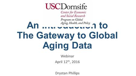 An Introduction to The Gateway to Global Aging Data Webinar April 12 th, 2016 Drystan Phillips.