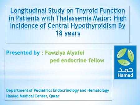 Presented by : Fawziya Alyafei ped endocrine fellow ped endocrine fellow Department of Pediatrics Endocrinology and Hematology Hamad Medical Center, Qatar.