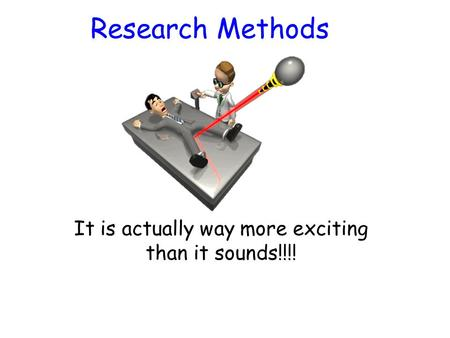 Research Methods It is actually way more exciting than it sounds!!!!