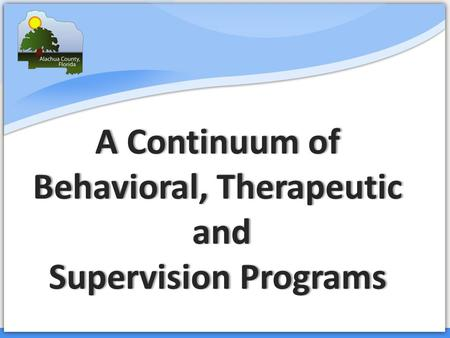 Court Services A Continuum of Behavioral, Therapeutic and Supervision Programs.