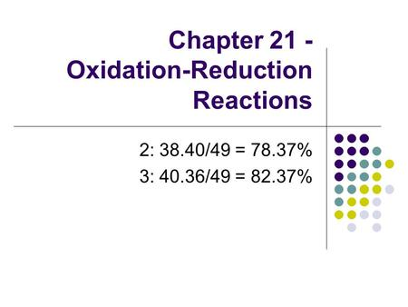 Chapter 21 - Oxidation-Reduction Reactions 2: 38.40/49 = 78.37% 3: 40.36/49 = 82.37%