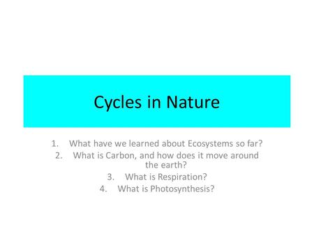 Cycles in Nature 1.What have we learned about Ecosystems so far? 2.What is Carbon, and how does it move around the earth? 3.What is Respiration? 4.What.