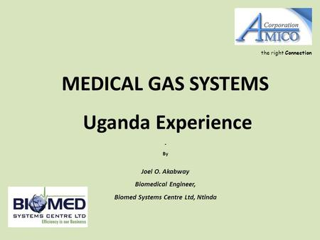 MEDICAL GAS SYSTEMS Uganda Experience - By Joel O. Akabway Biomedical Engineer, Biomed Systems Centre Ltd, Ntinda the right Connection.