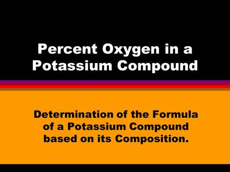 Percent Oxygen in a Potassium Compound Determination of the Formula of a Potassium Compound based on its Composition.
