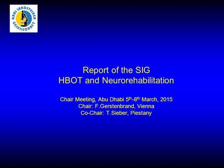 Report of the SIG HBOT and Neurorehabilitation Chair Meeting, Abu Dhabi 5 th -8 th March, 2015 Chair: F.Gerstenbrand, Vienna Co-Chair: T.Sieber, Piestany.
