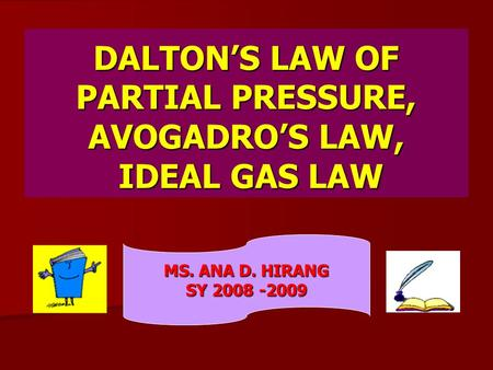 DALTON'S LAW OF PARTIAL PRESSURE, AVOGADRO'S LAW, IDEAL GAS LAW MS. ANA D. HIRANG SY 2008 -2009.