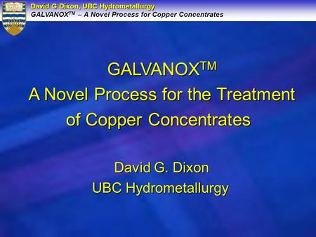 David G Dixon, UBC Hydrometallurgy GALVANOX TM – A Novel Process for Copper Concentrates GALVANOX TM A Novel Process for the Treatment of Copper Concentrates.