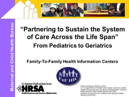 "Maternal and Child Health Bureau ""Partnering to Sustain the System of Care Across the Life Span"" From Pediatrics to Geriatrics Family-To-Family Health."