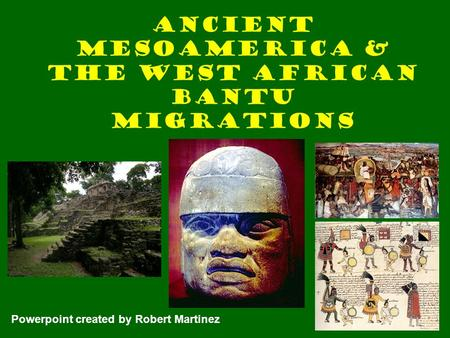 Ancient Mesoamerica & the West African Bantu Migrations Powerpoint created by Robert Martinez.
