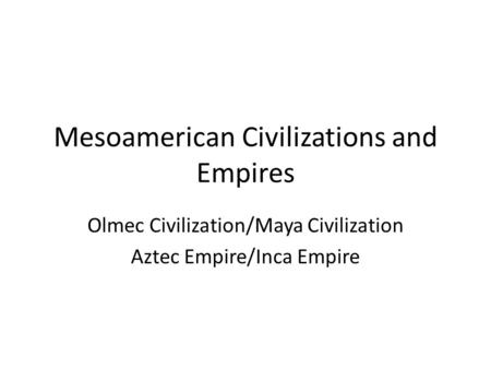 Mesoamerican Civilizations and Empires Olmec Civilization/Maya Civilization Aztec Empire/Inca Empire.