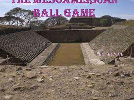 BY : EUNICE.  What is the Mesoamerican ball game?  Where does it takes place in the ancient times?  The Ancient times  Why they played the game? 
