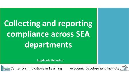 Collecting and reporting compliance across SEA departments Center on Innovations in Learning Academic Development Institute Stephanie Benedict.