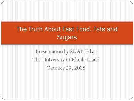 Presentation by SNAP-Ed at The University of Rhode Island October 29, 2008 The Truth About Fast Food, Fats and Sugars.