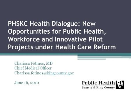 PHSKC Health Dialogue: New Opportunities for Public Health, Workforce and Innovative Pilot Projects under Health Care Reform Charissa Fotinos, MD Chief.