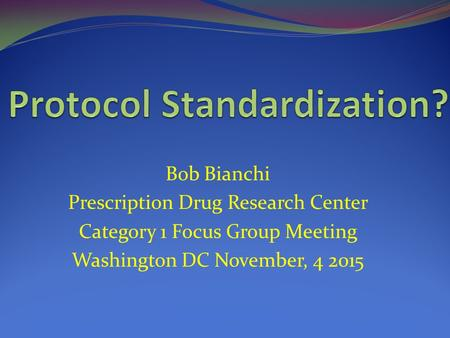 Bob Bianchi Prescription Drug Research Center Category 1 Focus Group Meeting Washington DC November, 4 2015.