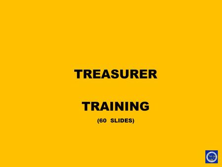 TREASURER TRAINING (60 SLIDES). TREASURER TRAINING.