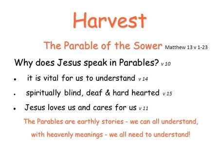 Harvest The Parable of the Sower The Parable of the Sower Matthew 13 v 1-23 Why does Jesus speak in Parables? Why does Jesus speak in Parables? v 10 it.