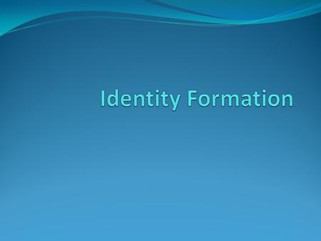 Identity Formation Erik Erikson Journey of life consists of 8 stages Main task of adolescence is the search for identity Identity: a sense of who one.