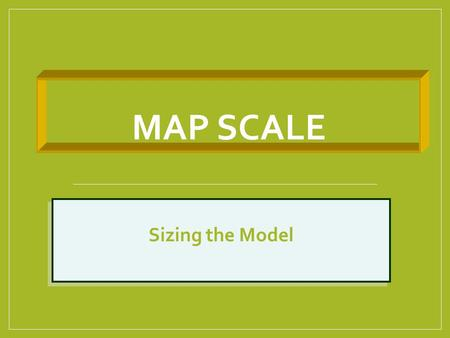 MAP SCALE Sizing the Model. Map Scale Ratio of a single unit of distance on map to the corresponding distance measured on the surface of the ground Gives.