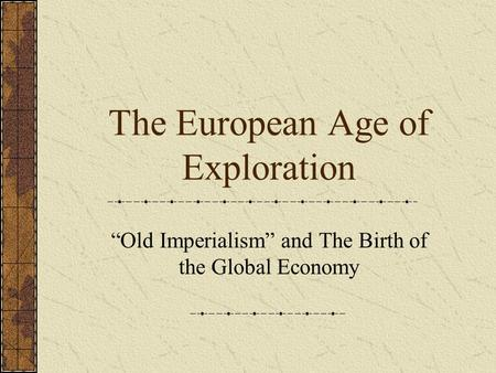 "The European Age of Exploration ""Old Imperialism"" and The Birth of the Global Economy."