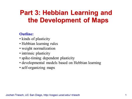 Jochen Triesch, UC San Diego,  1 Part 3: Hebbian Learning and the Development of Maps Outline: kinds of plasticity Hebbian.