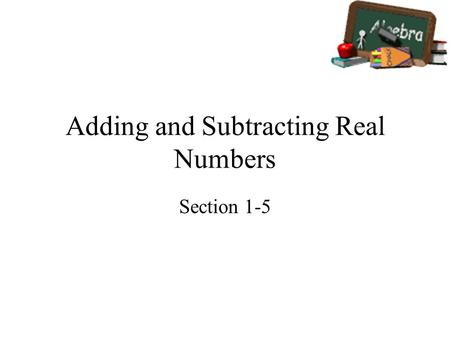 Adding and Subtracting Real Numbers Section 1-5. Goals Goal To find sums and differences of real numbers. Rubric Level 1 – Know the goals. Level 2 – Fully.