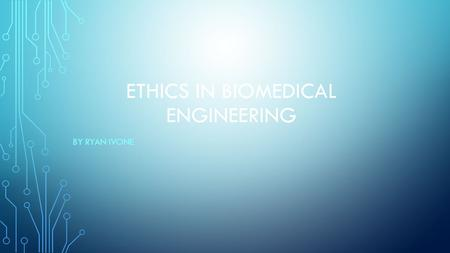 ETHICS IN BIOMEDICAL ENGINEERING BY RYAN IVONE. INTRODUCTION Goal : Use their knowledge, skills, and abilities to enhance the safety, health, and welfare.