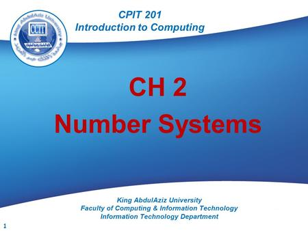 CPIT 201 King AbdulAziz University Faculty of Computing & Information Technology Information Technology Department CH 2 Number Systems CPIT 201 Introduction.