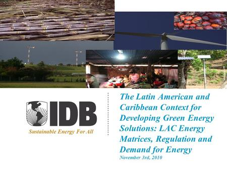 The Latin American and Caribbean Context for Developing Green Energy Solutions: LAC Energy Matrices, Regulation and Demand for Energy November 3rd, 2010.