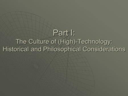 Part I: The Culture of (High)-Technology: Historical and Philosophical Considerations.