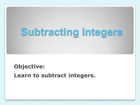 Subtracting Integers Objective: Learn to subtract integers.