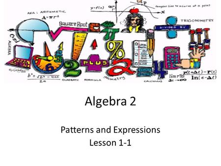 Algebra 2 Patterns and Expressions Lesson 1-1. Goals Goal To identify and describe patterns. Rubric Level 1 – Know the goals. Level 2 – Fully understand.