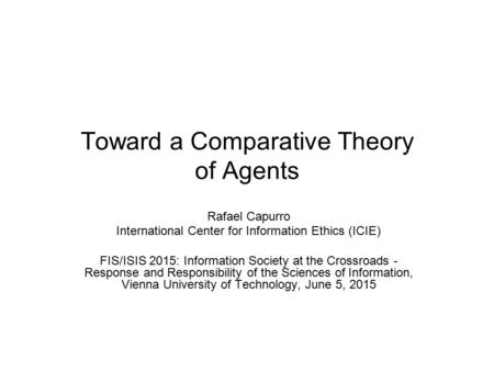 Toward a Comparative Theory of Agents Rafael Capurro International Center for Information Ethics (ICIE) FIS/ISIS 2015: Information Society at the Crossroads.
