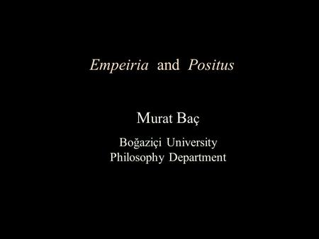 Empeiria and Positus M urat B aç Boğaziçi University Philosophy Department.