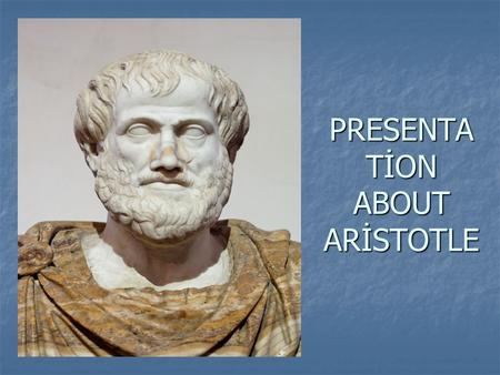 PRESENTA TİON ABOUT ARİSTOTLE. Aristotle is a towering figure in ancient Greek philosophy, making contributions to logic, metaphysics, mathematics, physics,