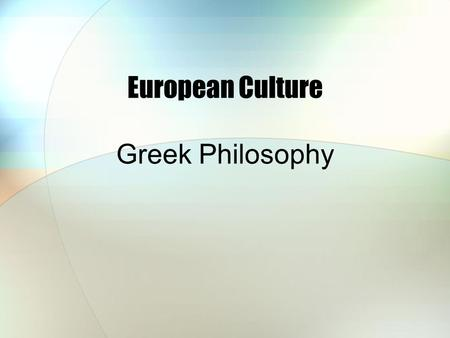 European Culture Greek Philosophy. Socrates, Plato, Aristotle (5 th & 4 th century BC) Socrates (470 – 399 BC) 1.Known mainly through the writings of.