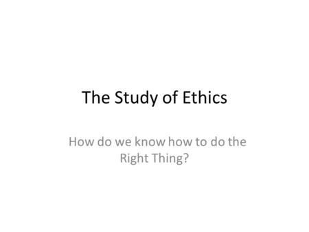 The Study of Ethics How do we know how to do the Right Thing?
