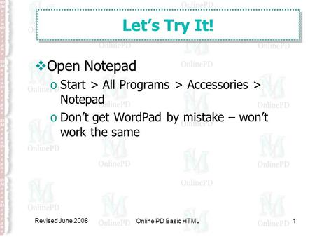 Revised June 2008 Online PD Basic HTML1 Let's Try It!  Open Notepad oStart > All Programs > Accessories > Notepad oDon't get WordPad by mistake – won't.