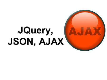 JQuery, JSON, AJAX. AJAX: Async JavaScript & XML In traditional Web coding, to get information from a database or a file on the server –make an HTML form.