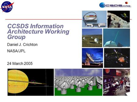 National Aeronautics and Space Administration 1 CCSDS Information Architecture Working Group Daniel J. Crichton NASA/JPL 24 March 2005.