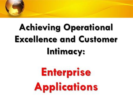Achieving Operational Excellence and Customer Intimacy: Enterprise Applications Achieving Operational Excellence and Customer Intimacy: Enterprise Applications.