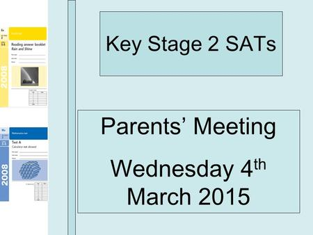 Key Stage 2 SATs Parents' Meeting Wednesday 4 th March 2015.
