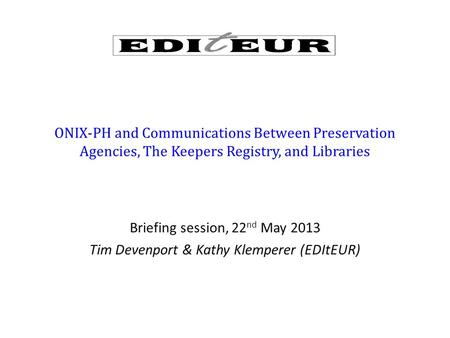 ONIX-PH and Communications Between Preservation Agencies, The Keepers Registry, and Libraries Briefing session, 22 nd May 2013 Tim Devenport & Kathy Klemperer.